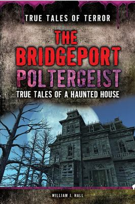 The Bridgeport poltergeist : true tales of a haunted house